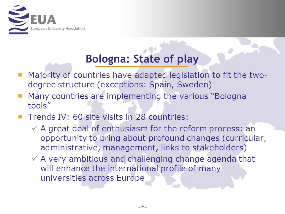…4… Bologna: State of play Majority of countries have adapted legislation to fit the two- degree structure (exceptions: Spain, Sweden) Many countries are implementing the various Bologna tools Trends IV: 60 site visits in 28 countries: A great deal of enthusiasm for the reform process: an opportunity to bring about profound changes (curricular, administrative, management, links to stakeholders) A very ambitious and challenging change agenda that will enhance the international profile of many universities across Europe