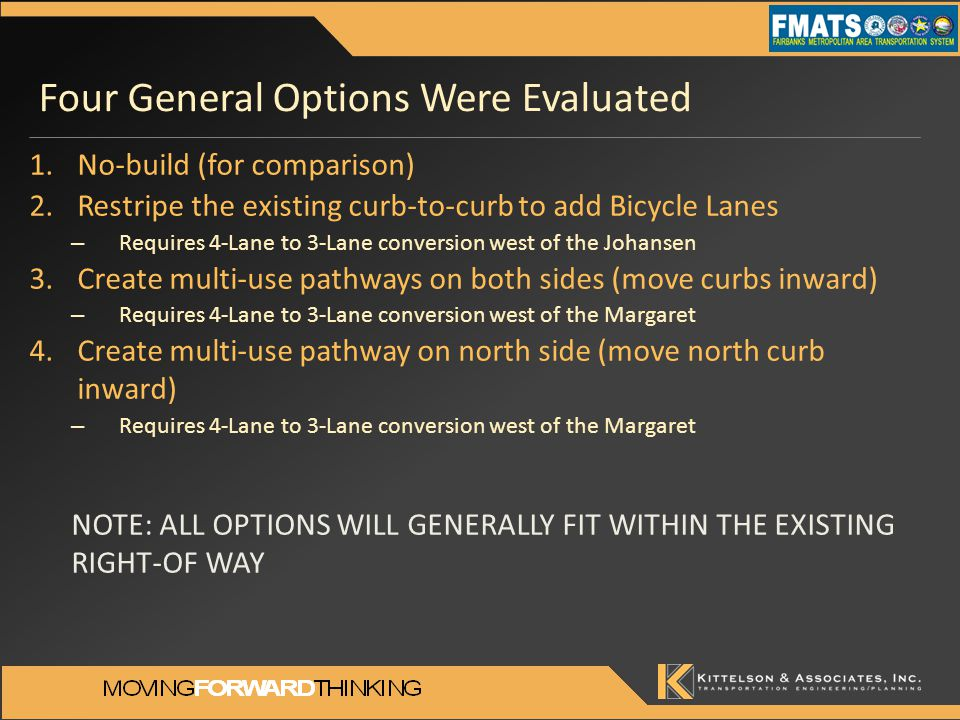 Four General Options Were Evaluated 1.No-build (for comparison) 2.Restripe the existing curb-to-curb to add Bicycle Lanes – Requires 4-Lane to 3-Lane conversion west of the Johansen 3.Create multi-use pathways on both sides (move curbs inward) – Requires 4-Lane to 3-Lane conversion west of the Margaret 4.Create multi-use pathway on north side (move north curb inward) – Requires 4-Lane to 3-Lane conversion west of the Margaret NOTE: ALL OPTIONS WILL GENERALLY FIT WITHIN THE EXISTING RIGHT-OF WAY