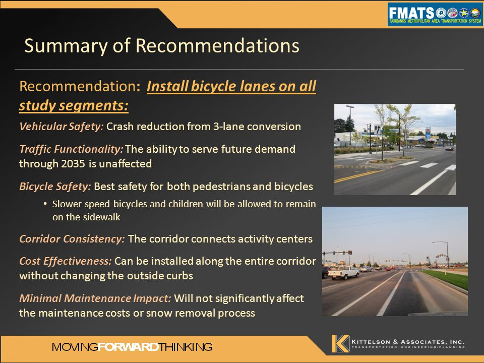 Summary of Recommendations Recommendation: Install bicycle lanes on all study segments: Vehicular Safety: Crash reduction from 3-lane conversion Traffic Functionality: The ability to serve future demand through 2035 is unaffected Bicycle Safety: Best safety for both pedestrians and bicycles Slower speed bicycles and children will be allowed to remain on the sidewalk Corridor Consistency: The corridor connects activity centers Cost Effectiveness: Can be installed along the entire corridor without changing the outside curbs Minimal Maintenance Impact: Will not significantly affect the maintenance costs or snow removal process