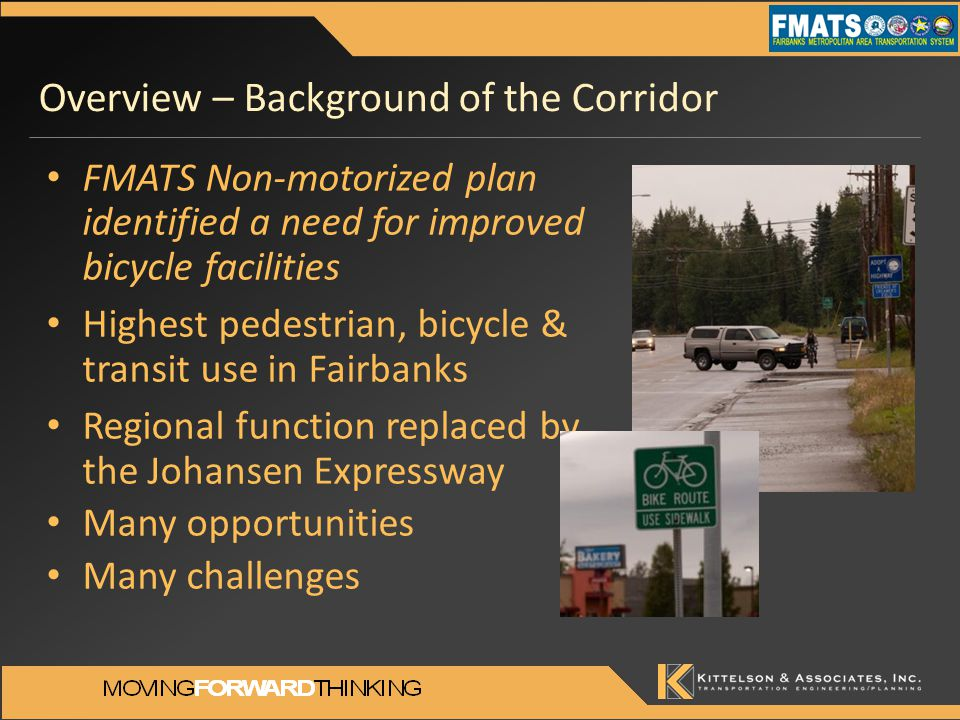 Overview – Background of the Corridor FMATS Non-motorized plan identified a need for improved bicycle facilities Highest pedestrian, bicycle & transit use in Fairbanks Regional function replaced by the Johansen Expressway Many opportunities Many challenges