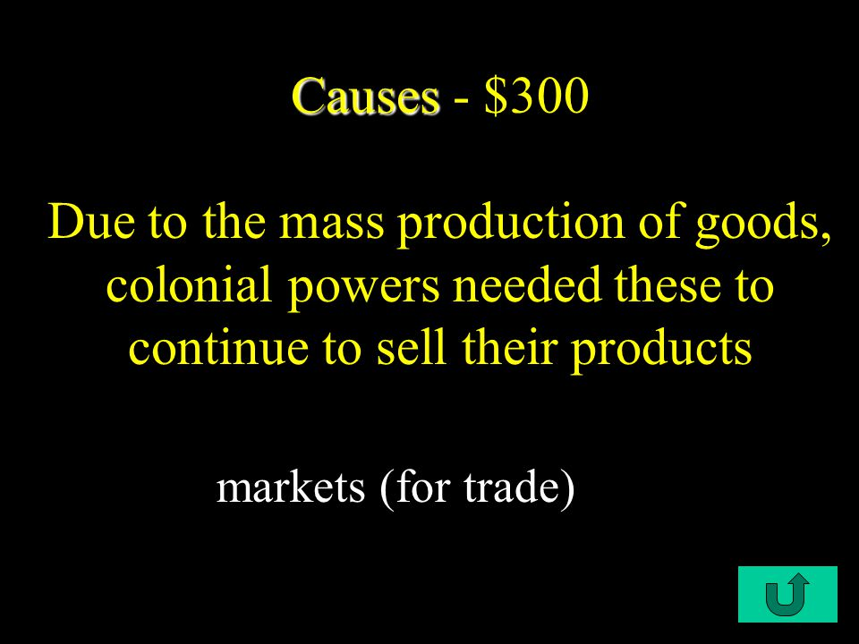 C1-$200 Causes Causes - $200 One of the most important causes of Imperialism was due to factory production of goods, also known as Industrialization