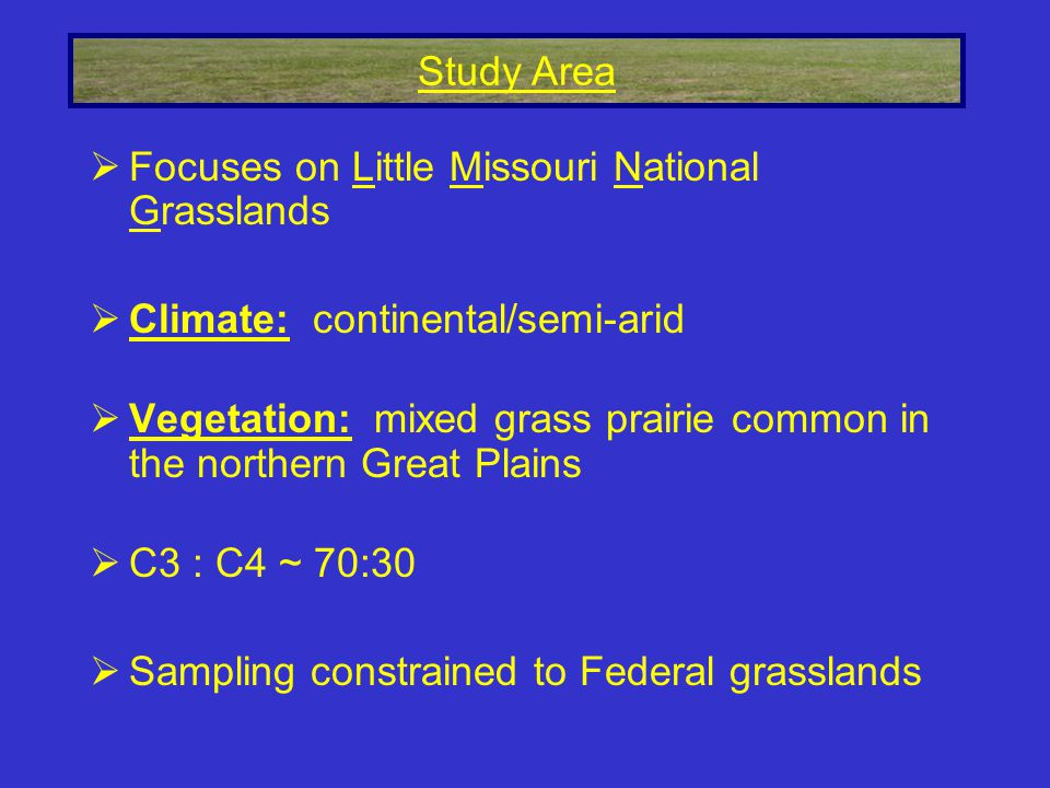  Focuses on Little Missouri National Grasslands  Climate: continental/semi-arid  Vegetation: mixed grass prairie common in the northern Great Plains  C3 : C4 ~ 70:30  Sampling constrained to Federal grasslands Study Area