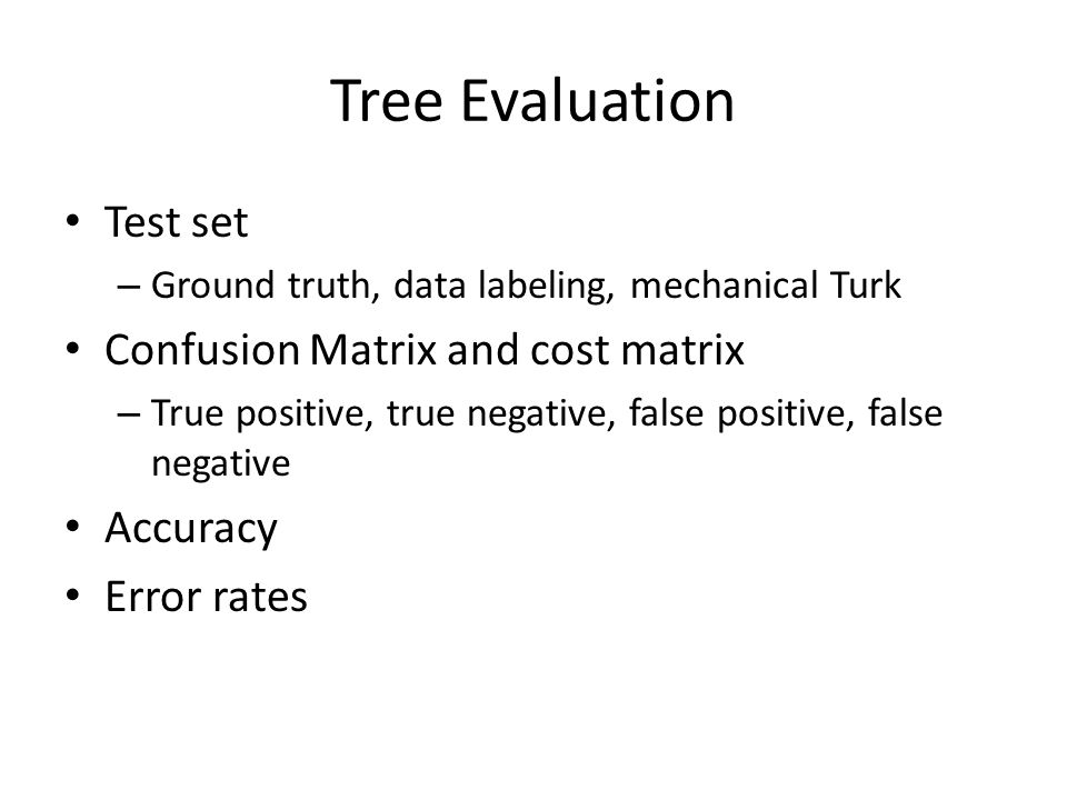 Tree Evaluation Test set – Ground truth, data labeling, mechanical Turk Confusion Matrix and cost matrix – True positive, true negative, false positive, false negative Accuracy Error rates