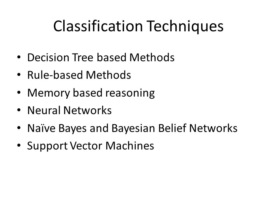 Classification Techniques Decision Tree based Methods Rule-based Methods Memory based reasoning Neural Networks Naïve Bayes and Bayesian Belief Networks Support Vector Machines
