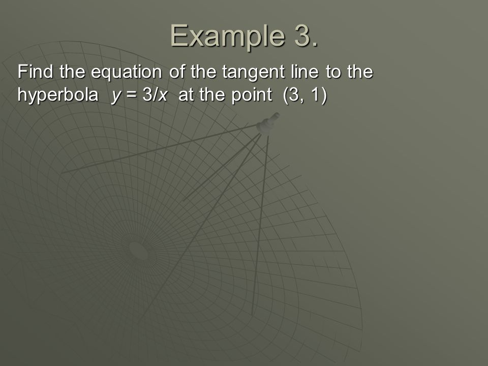 Example 3. Find the equation of the tangent line to the hyperbola y = 3/x at the point (3, 1)