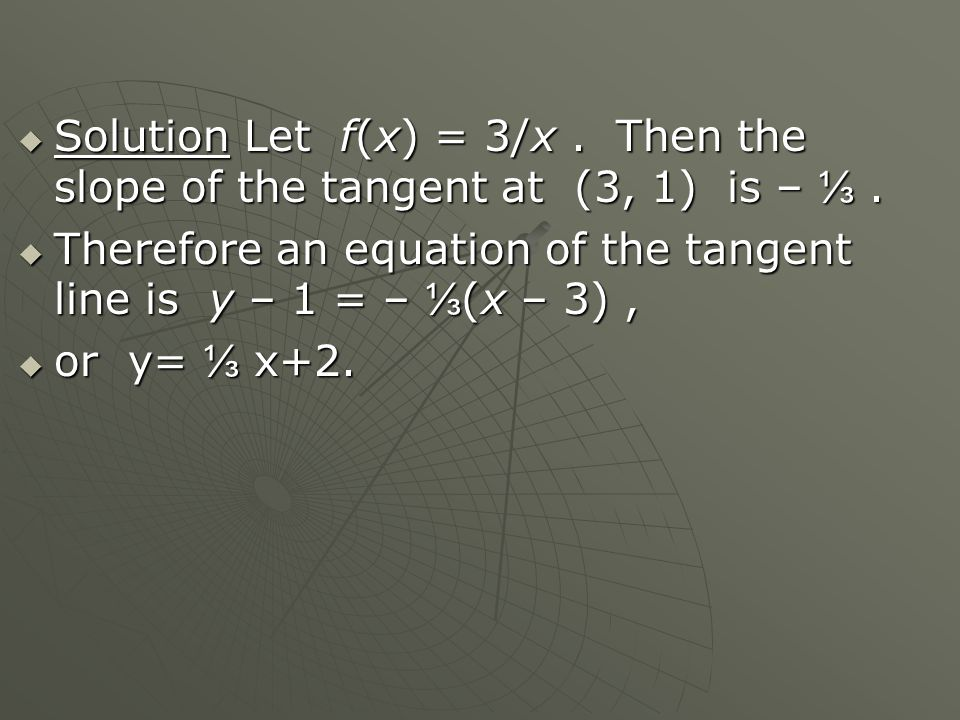  Solution Let f(x) = 3/x. Then the slope of the tangent at (3, 1) is – ⅓.