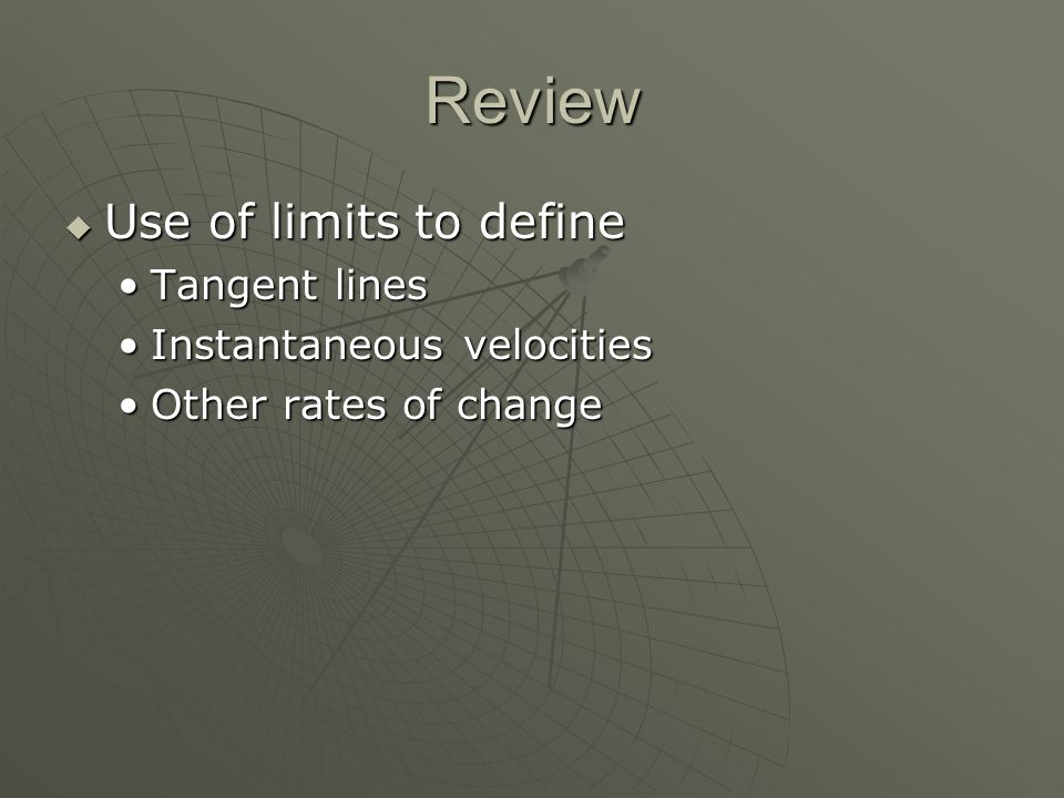Review  Use of limits to define Tangent linesTangent lines Instantaneous velocitiesInstantaneous velocities Other rates of changeOther rates of change