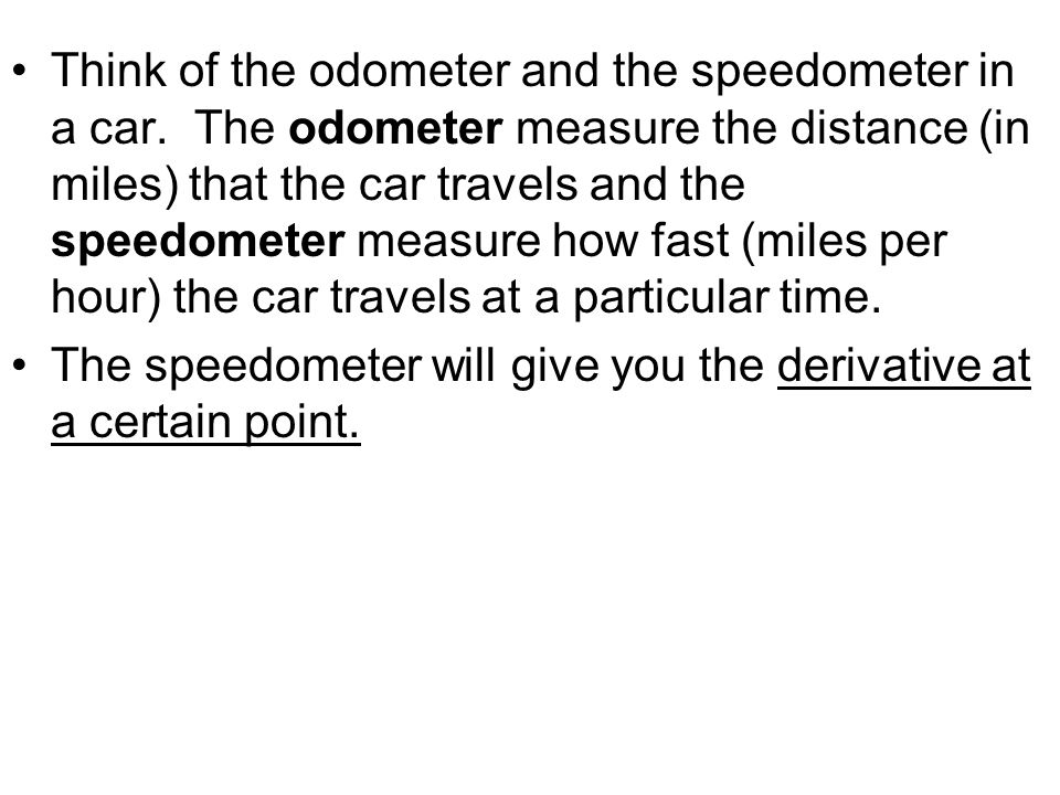 Think of the odometer and the speedometer in a car.