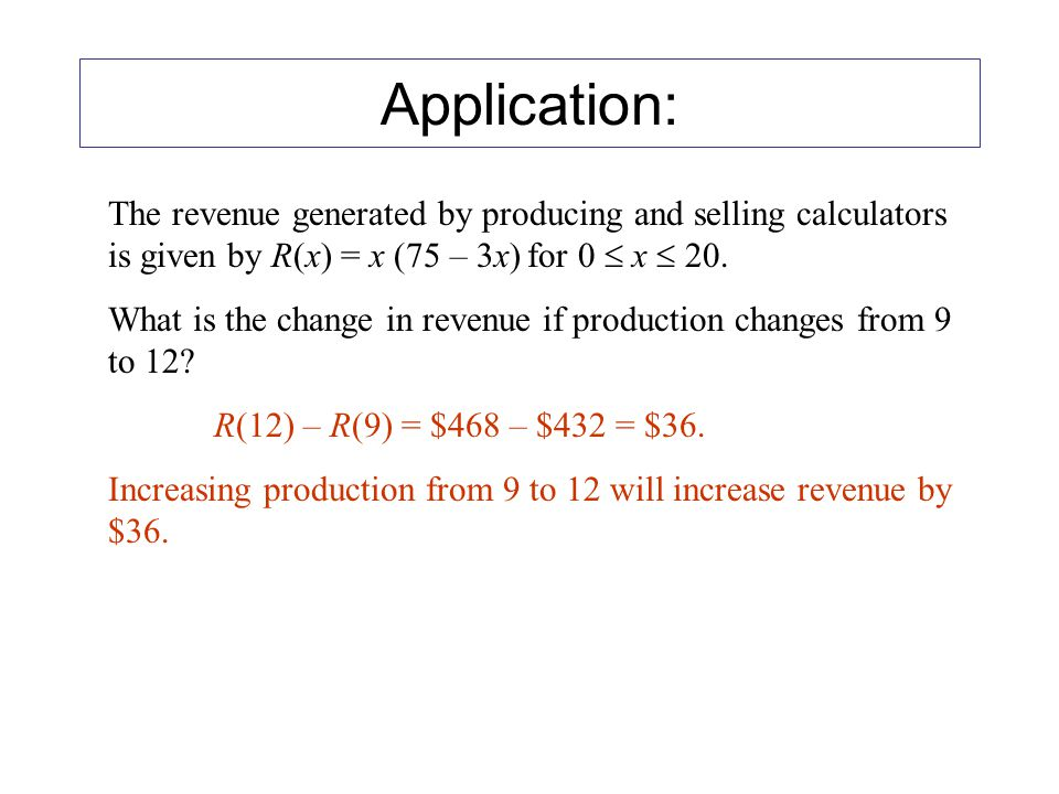 Application: The revenue generated by producing and selling calculators is given by R(x) = x (75 – 3x) for 0  x  20.