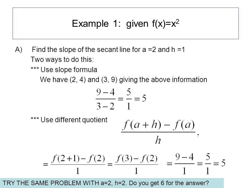 Example 1: given f(x)=x 2 A)Find the slope of the secant line for a =2 and h =1 Two ways to do this: *** Use slope formula We have (2, 4) and (3, 9) giving the above information *** Use different quotient TRY THE SAME PROBLEM WITH a=2, h=2.