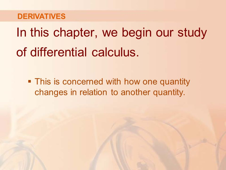 DERIVATIVES In this chapter, we begin our study of differential calculus.