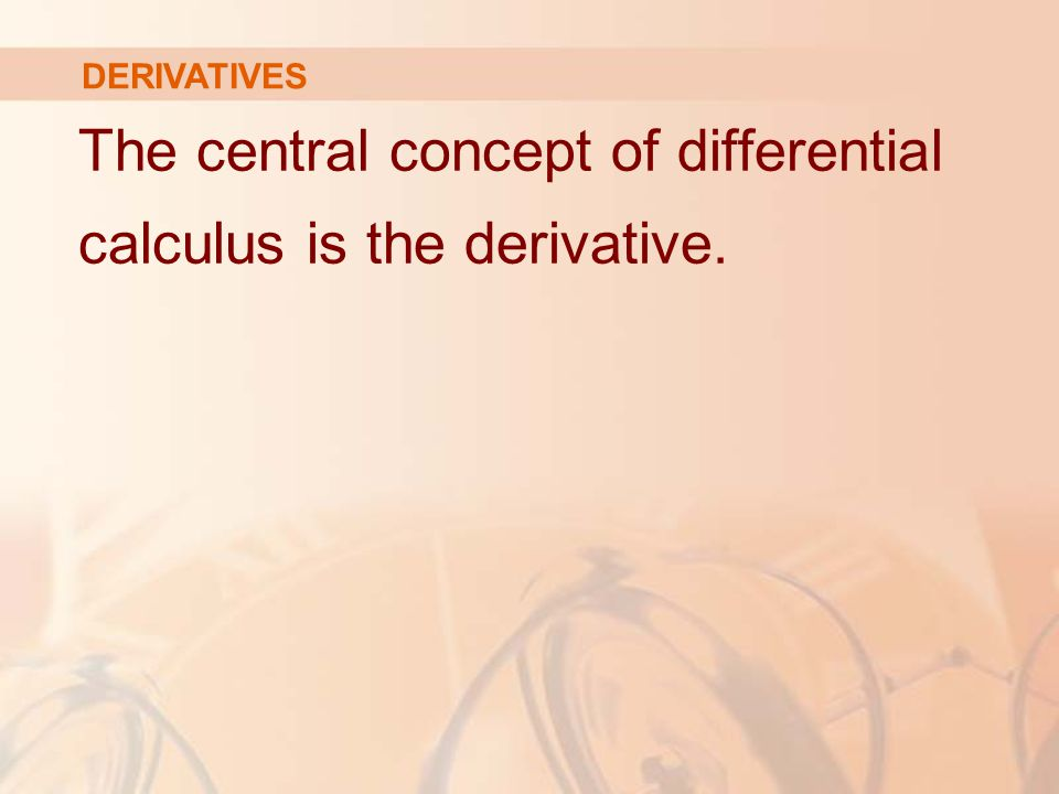 DERIVATIVES The central concept of differential calculus is the derivative.