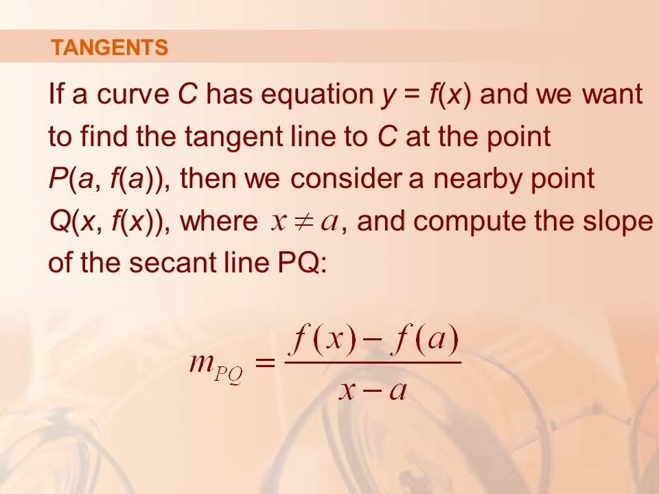 If a curve C has equation y = f(x) and we want to find the tangent line to C at the point P(a, f(a)), then we consider a nearby point Q(x, f(x)), where, and compute the slope of the secant line PQ: TANGENTS