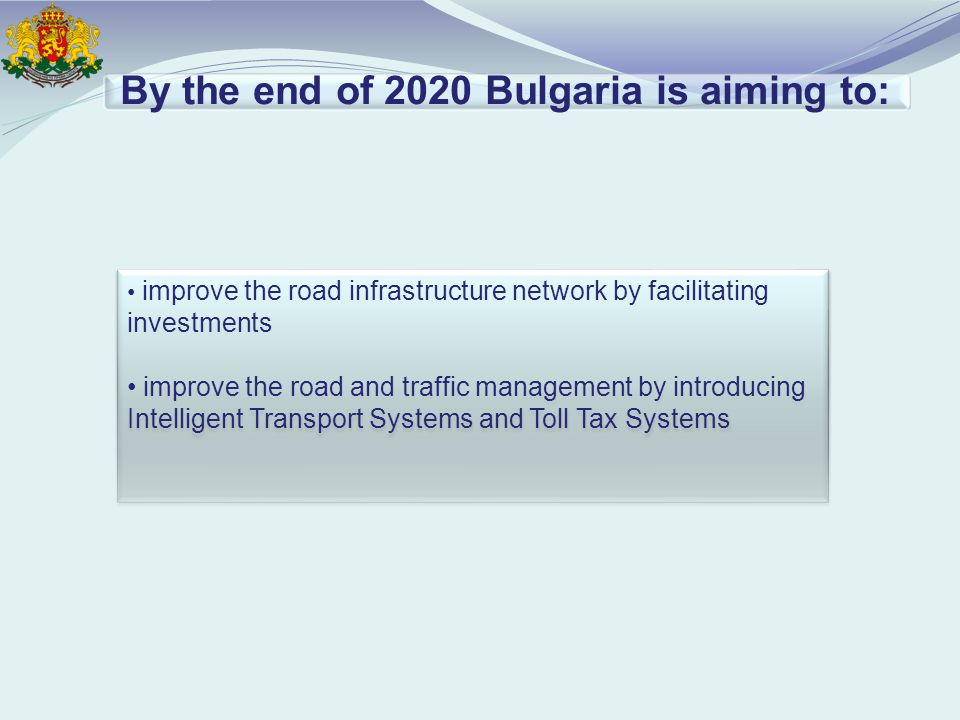 By the end of 2020 Bulgaria is aiming to: improve the road infrastructure network by facilitating investments improve the road and traffic management by introducing Intelligent Transport Systems and Toll Tax Systems improve the road infrastructure network by facilitating investments improve the road and traffic management by introducing Intelligent Transport Systems and Toll Tax Systems
