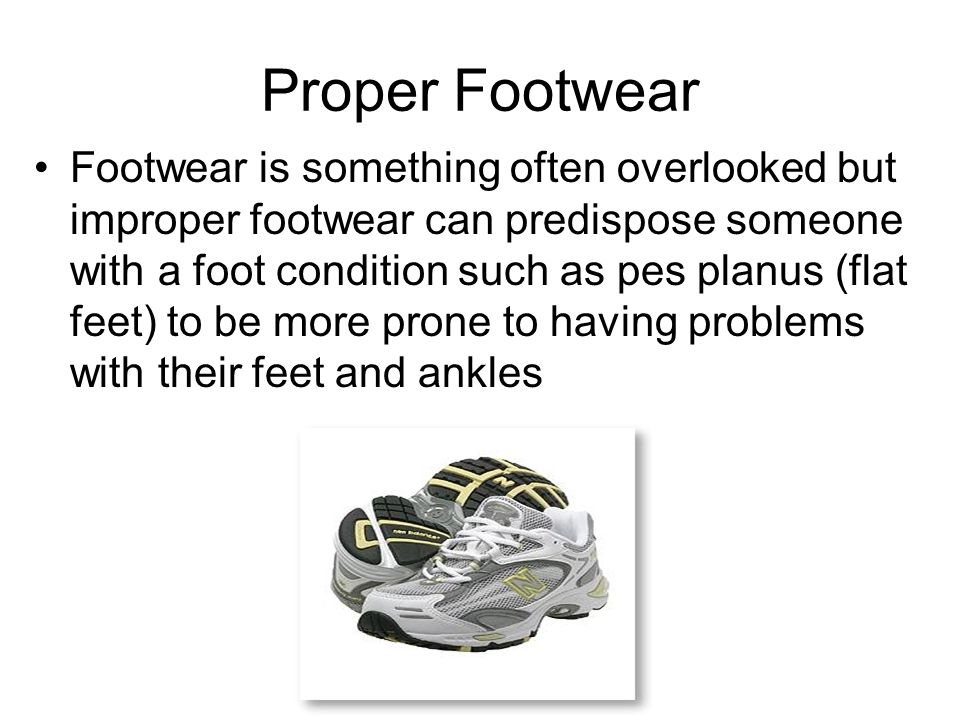 Proper Footwear Footwear is something often overlooked but improper footwear can predispose someone with a foot condition such as pes planus (flat feet) to be more prone to having problems with their feet and ankles