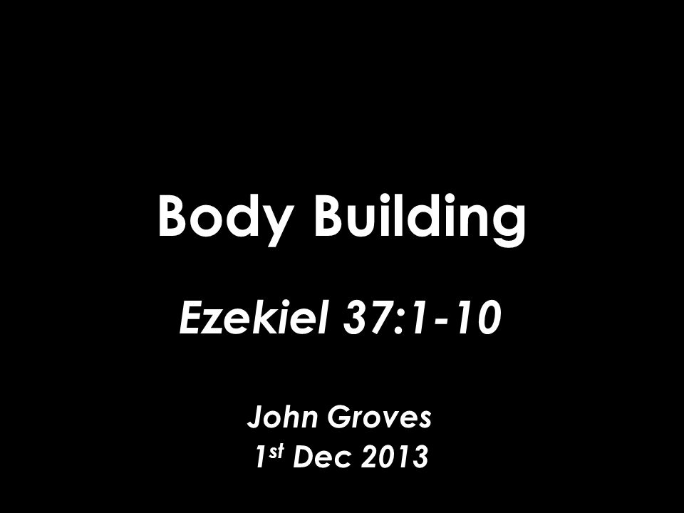 Body Building Ezekiel 37:1-10 John Groves 1 st Dec 2013