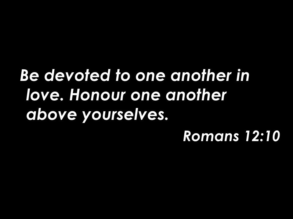 Be devoted to one another in love. Honour one another above yourselves. Romans 12:10