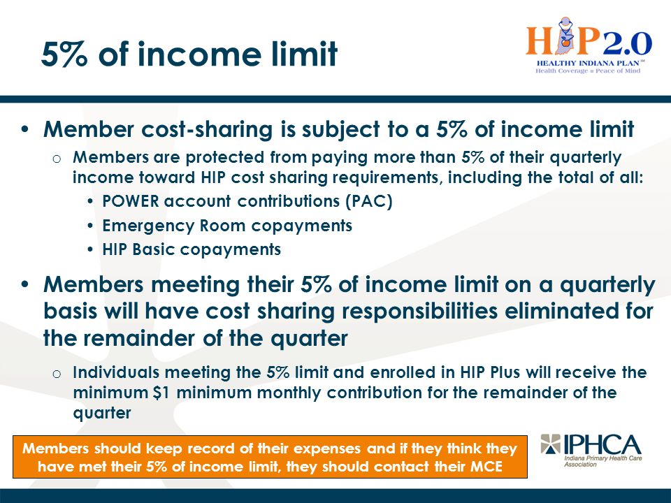 5% of income limit Member cost-sharing is subject to a 5% of income limit o Members are protected from paying more than 5% of their quarterly income toward HIP cost sharing requirements, including the total of all: POWER account contributions (PAC) Emergency Room copayments HIP Basic copayments Members meeting their 5% of income limit on a quarterly basis will have cost sharing responsibilities eliminated for the remainder of the quarter o Individuals meeting the 5% limit and enrolled in HIP Plus will receive the minimum $1 minimum monthly contribution for the remainder of the quarter Members should keep record of their expenses and if they think they have met their 5% of income limit, they should contact their MCE