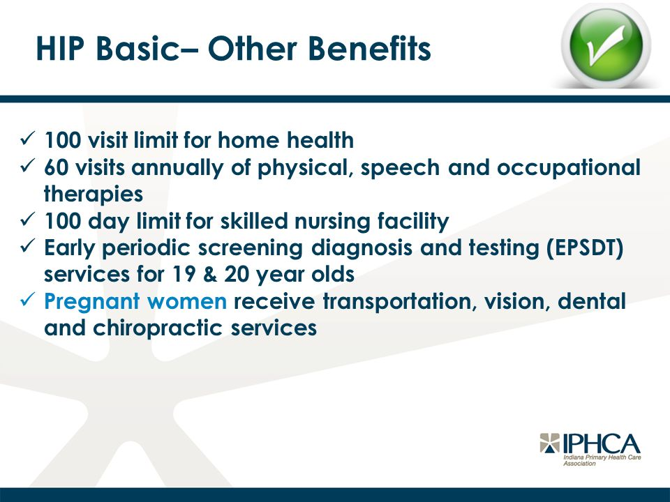HIP Basic– Other Benefits 100 visit limit for home health 60 visits annually of physical, speech and occupational therapies 100 day limit for skilled nursing facility Early periodic screening diagnosis and testing (EPSDT) services for 19 & 20 year olds Pregnant women receive transportation, vision, dental and chiropractic services