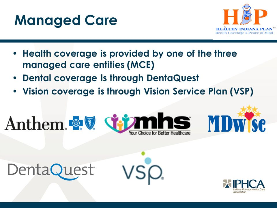 Managed Care Health coverage is provided by one of the three managed care entities (MCE) Dental coverage is through DentaQuest Vision coverage is through Vision Service Plan (VSP)