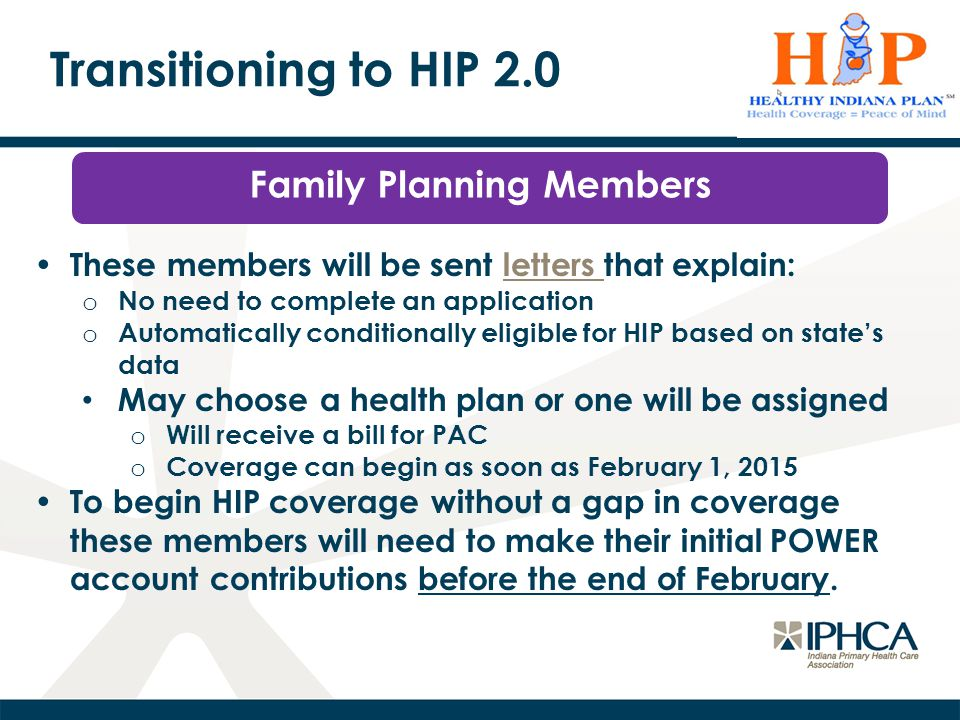 Transitioning to HIP 2.0 Family Planning Members These members will be sent letters that explain:letters o No need to complete an application o Automatically conditionally eligible for HIP based on state's data May choose a health plan or one will be assigned o Will receive a bill for PAC o Coverage can begin as soon as February 1, 2015 To begin HIP coverage without a gap in coverage these members will need to make their initial POWER account contributions before the end of February.