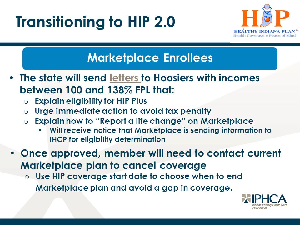Transitioning to HIP 2.0 Marketplace Enrollees The state will send letters to Hoosiers with incomes between 100 and 138% FPL that:letters o Explain eligibility for HIP Plus o Urge immediate action to avoid tax penalty o Explain how to Report a life change on Marketplace  Will receive notice that Marketplace is sending information to IHCP for eligibility determination Once approved, member will need to contact current Marketplace plan to cancel coverage o Use HIP coverage start date to choose when to end Marketplace plan and avoid a gap in coverage.