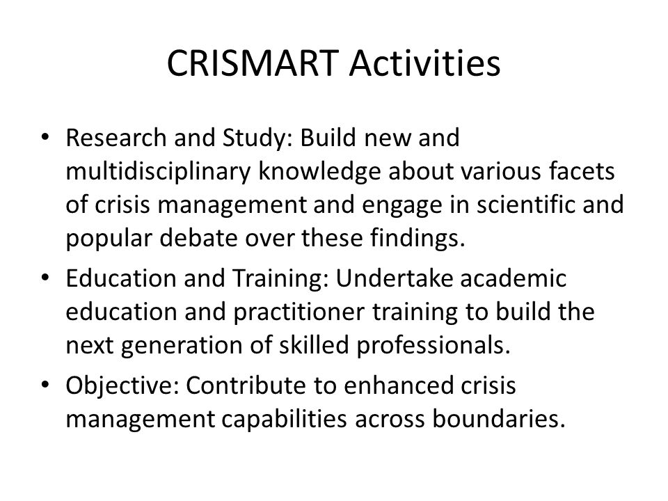 CRISMART Activities Research and Study: Build new and multidisciplinary knowledge about various facets of crisis management and engage in scientific and popular debate over these findings.