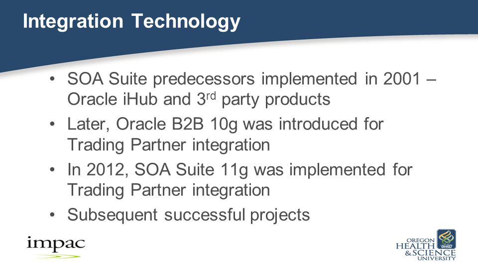 Integration Technology SOA Suite predecessors implemented in 2001 – Oracle iHub and 3 rd party products Later, Oracle B2B 10g was introduced for Trading Partner integration In 2012, SOA Suite 11g was implemented for Trading Partner integration Subsequent successful projects