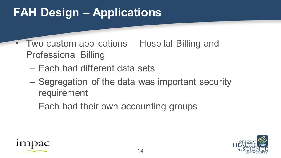 FAH Design – Applications Two custom applications - Hospital Billing and Professional Billing –Each had different data sets –Segregation of the data was important security requirement –Each had their own accounting groups 14