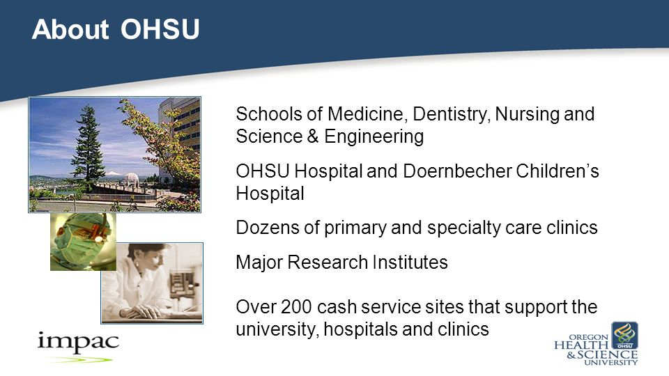 About OHSU Schools of Medicine, Dentistry, Nursing and Science & Engineering OHSU Hospital and Doernbecher Children's Hospital Dozens of primary and specialty care clinics Major Research Institutes Over 200 cash service sites that support the university, hospitals and clinics