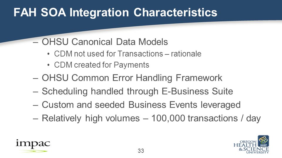 33 FAH SOA Integration Characteristics –OHSU Canonical Data Models CDM not used for Transactions – rationale CDM created for Payments –OHSU Common Error Handling Framework –Scheduling handled through E-Business Suite –Custom and seeded Business Events leveraged –Relatively high volumes – 100,000 transactions / day