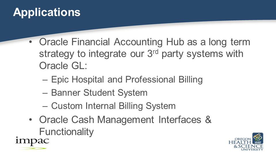 Applications Oracle Financial Accounting Hub as a long term strategy to integrate our 3 rd party systems with Oracle GL: –Epic Hospital and Professional Billing –Banner Student System –Custom Internal Billing System Oracle Cash Management Interfaces & Functionality