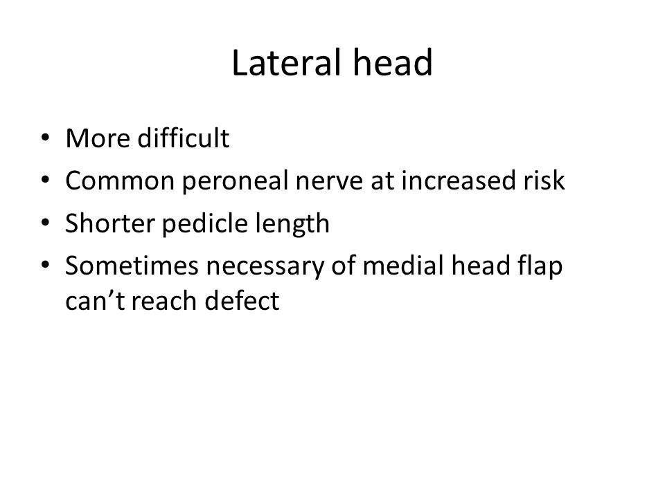 Lateral head More difficult Common peroneal nerve at increased risk Shorter pedicle length Sometimes necessary of medial head flap can't reach defect