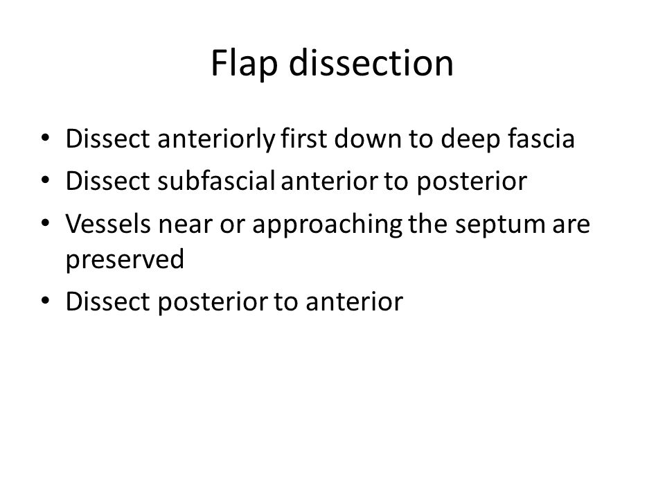 Flap dissection Dissect anteriorly first down to deep fascia Dissect subfascial anterior to posterior Vessels near or approaching the septum are preserved Dissect posterior to anterior
