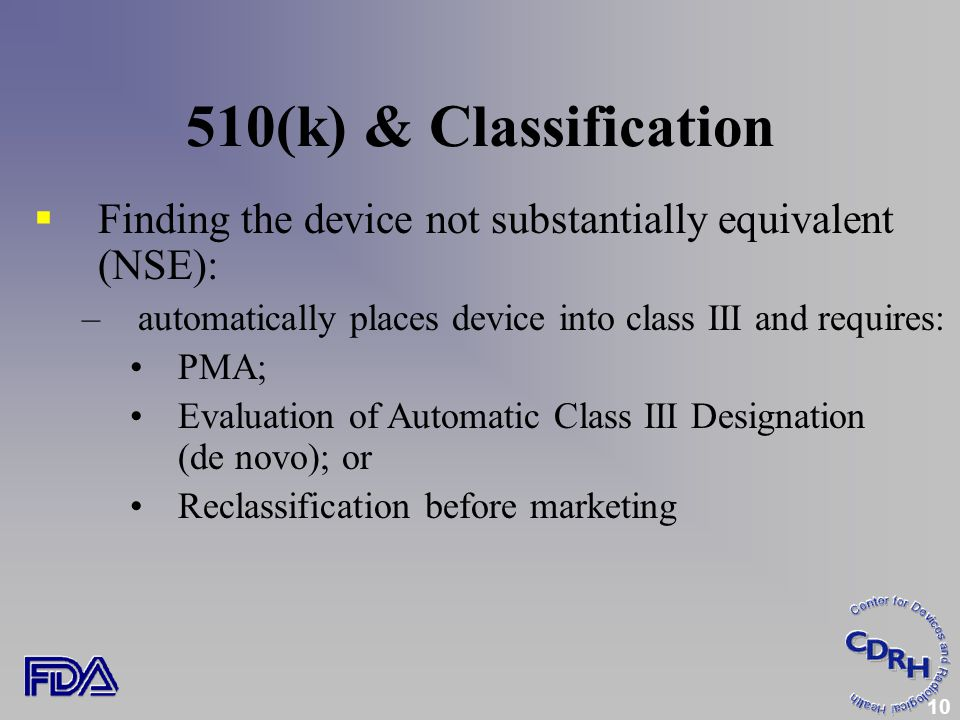10 510(k) & Classification  Finding the device not substantially equivalent (NSE): –automatically places device into class III and requires: PMA; Evaluation of Automatic Class III Designation (de novo); or Reclassification before marketing
