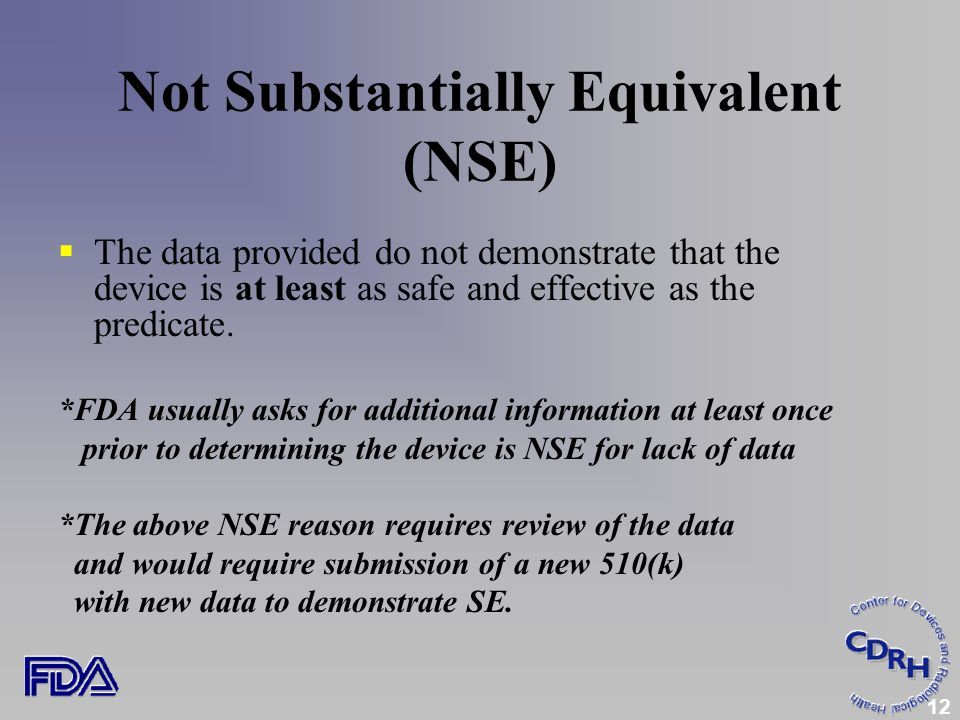 12 Not Substantially Equivalent (NSE)  The data provided do not demonstrate that the device is at least as safe and effective as the predicate.