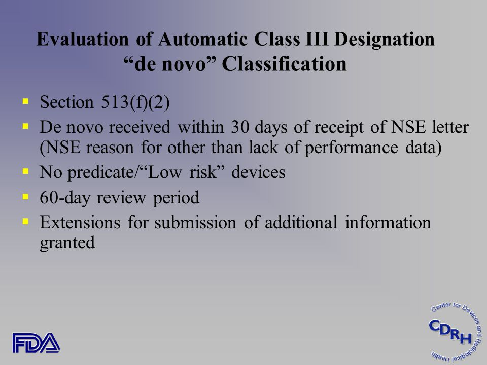 Evaluation of Automatic Class III Designation de novo Classification  Section 513(f)(2)  De novo received within 30 days of receipt of NSE letter (NSE reason for other than lack of performance data)  No predicate/ Low risk devices  60-day review period  Extensions for submission of additional information granted