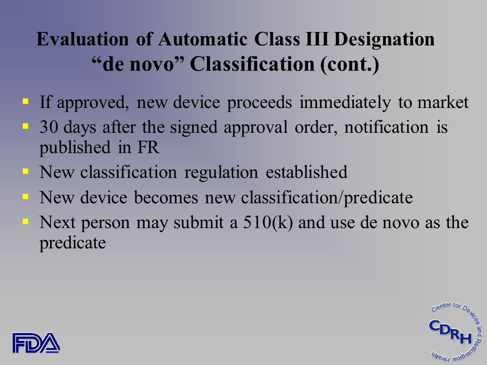 Evaluation of Automatic Class III Designation de novo Classification (cont.)  If approved, new device proceeds immediately to market  30 days after the signed approval order, notification is published in FR  New classification regulation established  New device becomes new classification/predicate  Next person may submit a 510(k) and use de novo as the predicate