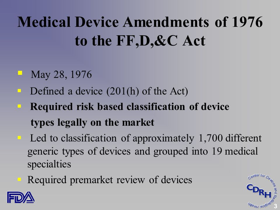 3 Medical Device Amendments of 1976 to the FF,D,&C Act  May 28, 1976  Defined a device (201(h) of the Act)  Required risk based classification of device types legally on the market  Led to classification of approximately 1,700 different generic types of devices and grouped into 19 medical specialties  Required premarket review of devices