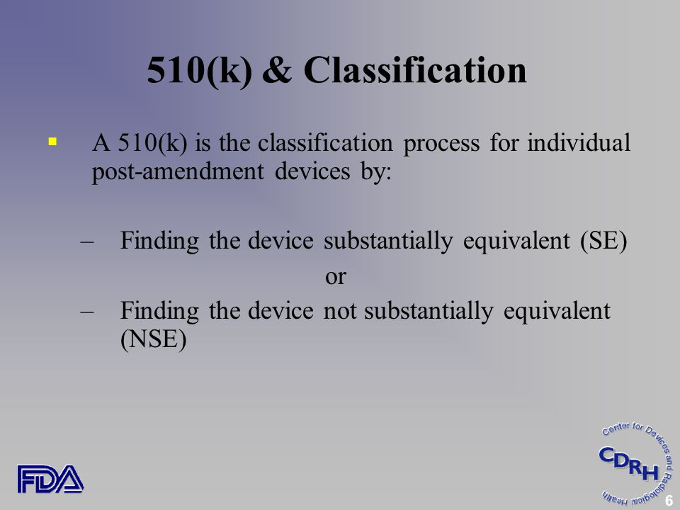 6 510(k) & Classification  A 510(k) is the classification process for individual post-amendment devices by: –Finding the device substantially equivalent (SE) or –Finding the device not substantially equivalent (NSE)