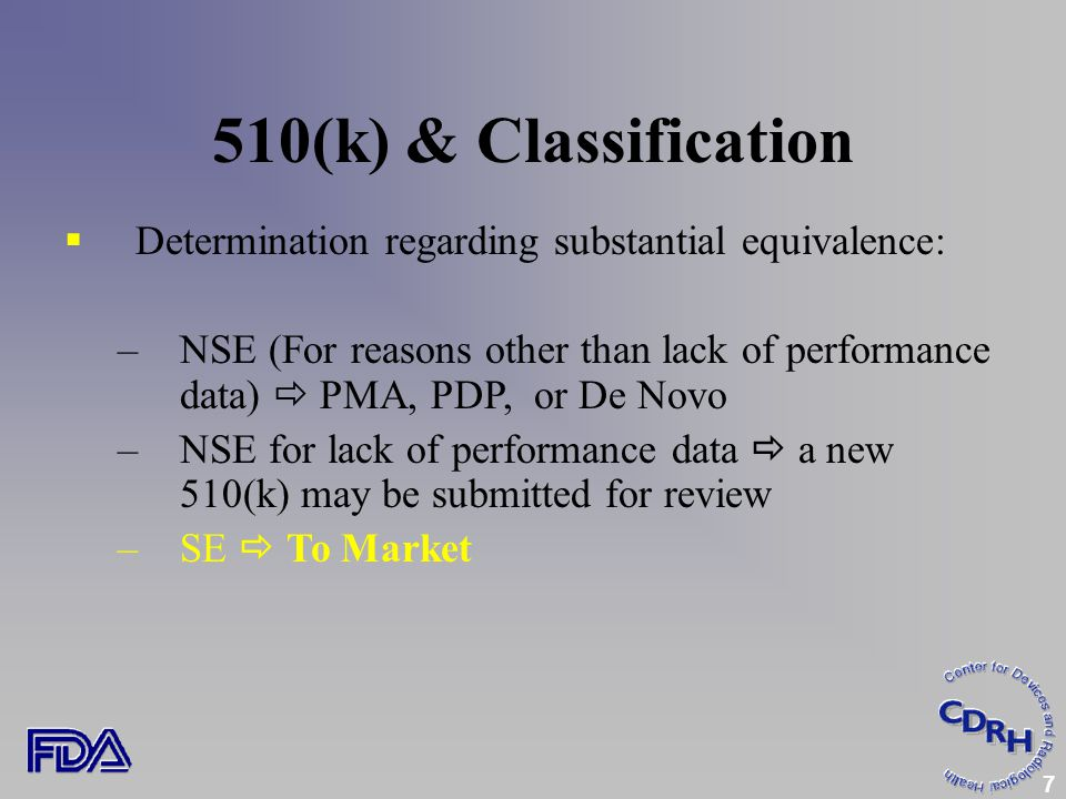 7 510(k) & Classification  Determination regarding substantial equivalence: –NSE (For reasons other than lack of performance data)  PMA, PDP, or De Novo –NSE for lack of performance data  a new 510(k) may be submitted for review –SE  To Market