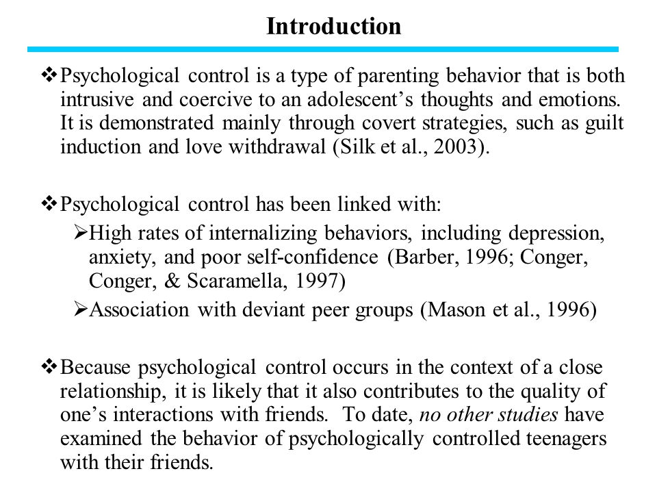 Introduction  Psychological control is a type of parenting behavior that is both intrusive and coercive to an adolescent's thoughts and emotions.