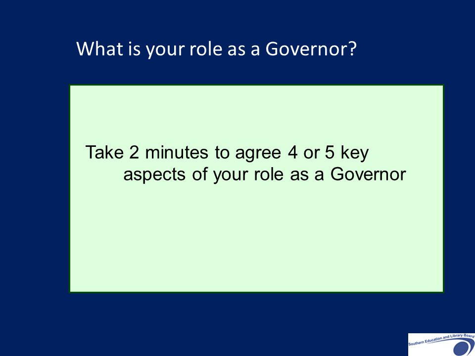 Take 2 minutes to agree 4 or 5 key aspects of your role as a Governor What is your role as a Governor