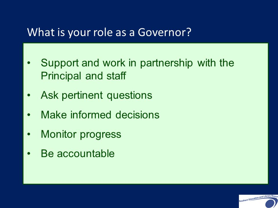 Support and work in partnership with the Principal and staff Ask pertinent questions Make informed decisions Monitor progress Be accountable What is your role as a Governor