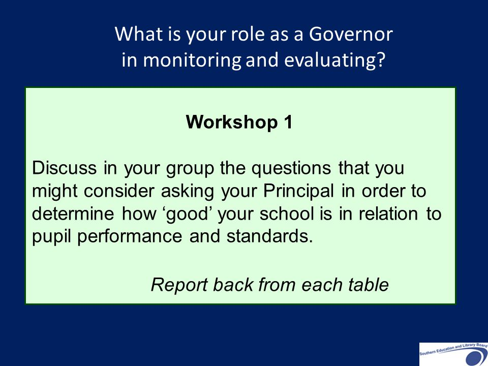 Workshop 1 Discuss in your group the questions that you might consider asking your Principal in order to determine how 'good' your school is in relation to pupil performance and standards.