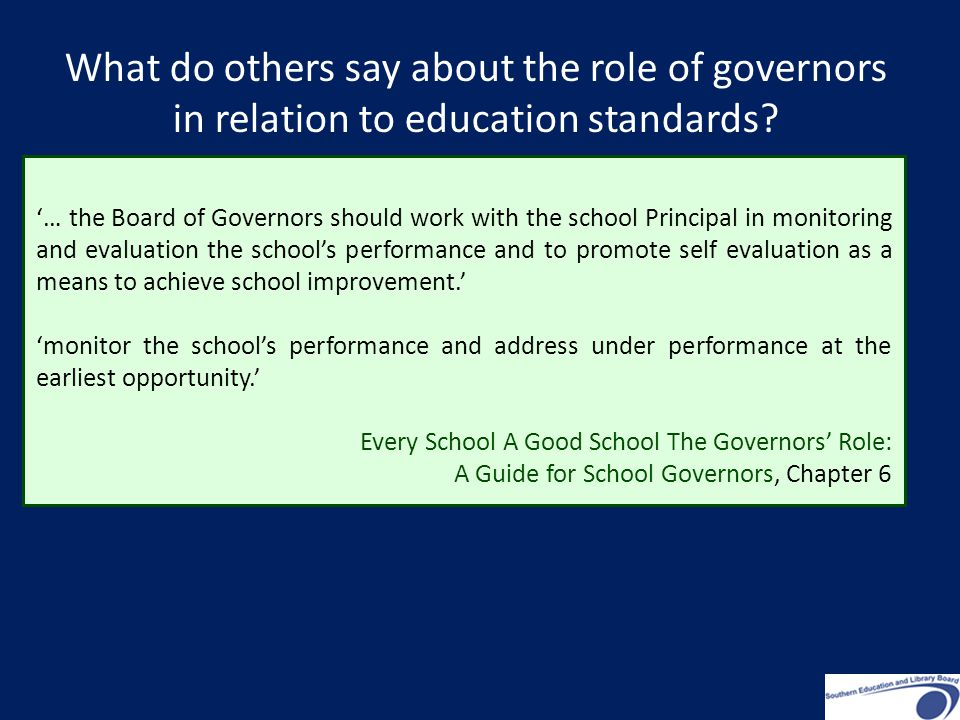 '… the Board of Governors should work with the school Principal in monitoring and evaluation the school's performance and to promote self evaluation as a means to achieve school improvement.' 'monitor the school's performance and address under performance at the earliest opportunity.' Every School A Good School The Governors' Role: A Guide for School Governors, Chapter 6 What do others say about the role of governors in relation to education standards