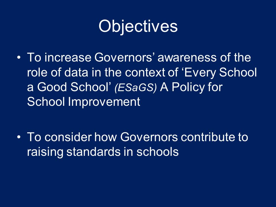 Objectives To increase Governors' awareness of the role of data in the context of 'Every School a Good School' (ESaGS) A Policy for School Improvement To consider how Governors contribute to raising standards in schools