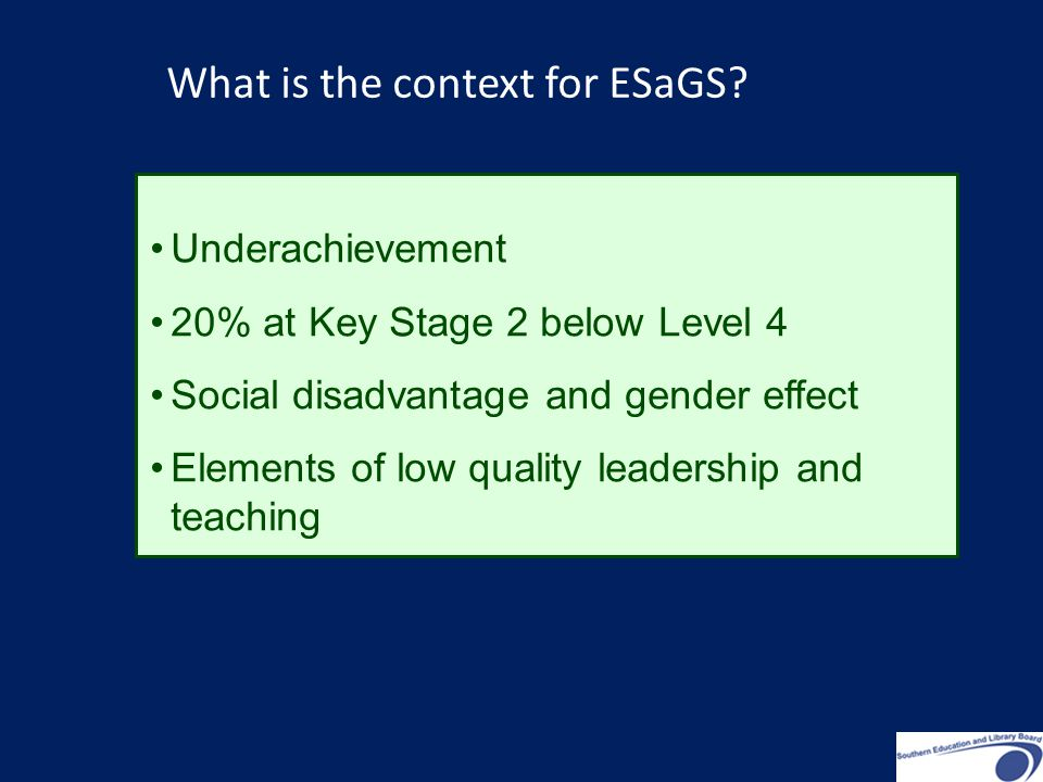 Underachievement 20% at Key Stage 2 below Level 4 Social disadvantage and gender effect Elements of low quality leadership and teaching What is the context for ESaGS