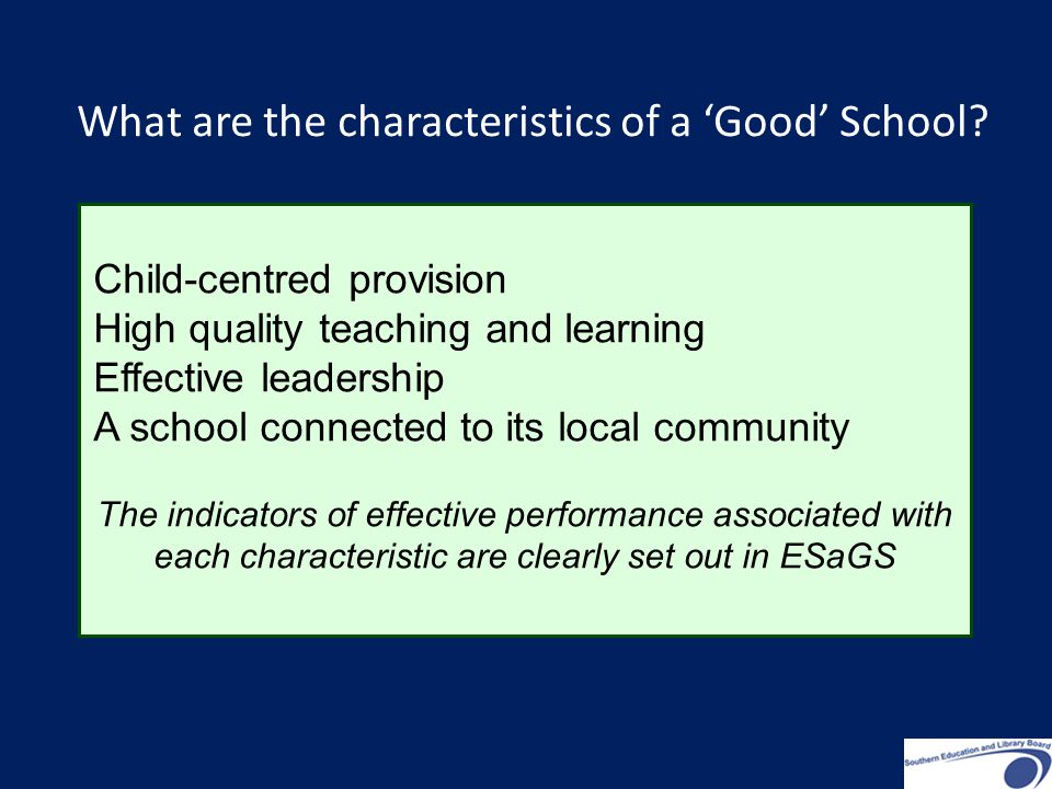 Child-centred provision High quality teaching and learning Effective leadership A school connected to its local community The indicators of effective performance associated with each characteristic are clearly set out in ESaGS What are the characteristics of a 'Good' School