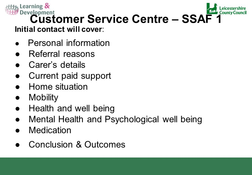 Customer Service Centre – SSAF 1 Initial contact will cover: ● Personal information ● Referral reasons ● Carer's details ● Current paid support ● Home situation ● Mobility ● Health and well being ● Mental Health and Psychological well being ● Medication ● Conclusion & Outcomes
